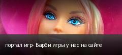портал игр- Барби игры у нас на сайте