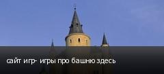 сайт игр- игры про башню здесь