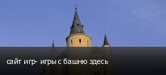 сайт игр- игры с башню здесь