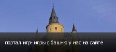 портал игр- игры с башню у нас на сайте