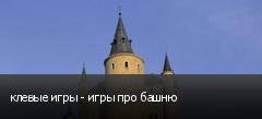 клевые игры - игры про башню