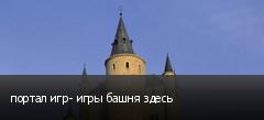 портал игр- игры башня здесь