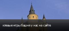 клевые игры башня у нас на сайте