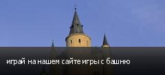 играй на нашем сайте игры с башню
