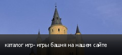 каталог игр- игры башня на нашем сайте