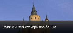 качай в интернете игры про башню