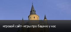 игровой сайт- игры про башню у нас