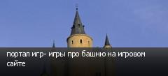 портал игр- игры про башню на игровом сайте