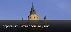 портал игр- игры с башню у нас