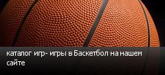 каталог игр- игры в Баскетбол на нашем сайте