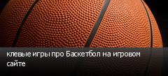 клевые игры про Баскетбол на игровом сайте