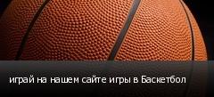 играй на нашем сайте игры в Баскетбол