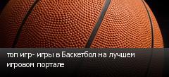 топ игр- игры в Баскетбол на лучшем игровом портале