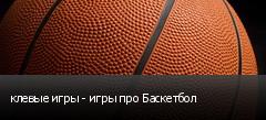 клевые игры - игры про Баскетбол