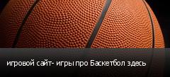 игровой сайт- игры про Баскетбол здесь