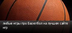 любые игры про Баскетбол на лучшем сайте игр