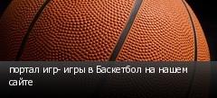 портал игр- игры в Баскетбол на нашем сайте