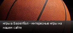 игры в Баскетбол - интересные игры на нашем сайте