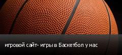 игровой сайт- игры в Баскетбол у нас
