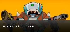 игра на выбор - Батла