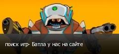 поиск игр- Батла у нас на сайте