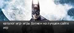 каталог игр- игры Бэтмен на лучшем сайте игр
