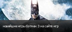 новейшие игры Бэтмен 3 на сайте игр