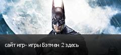сайт игр- игры Бэтмен 2 здесь
