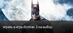 играть в игры Бэтмен 3 на выбор