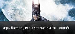игры Batman , игры для мальчиков - онлайн