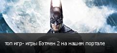 топ игр- игры Бэтмен 2 на нашем портале