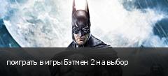 поиграть в игры Бэтмен 2 на выбор