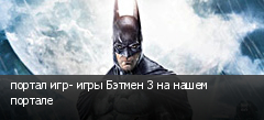 портал игр- игры Бэтмен 3 на нашем портале