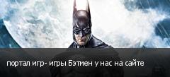 портал игр- игры Бэтмен у нас на сайте