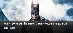топ игр- игры Бэтмен 3 на лучшем игровом портале