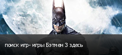поиск игр- игры Бэтмен 3 здесь