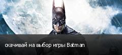 скачивай на выбор игры Batman