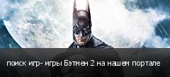 поиск игр- игры Бэтмен 2 на нашем портале