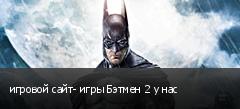 игровой сайт- игры Бэтмен 2 у нас