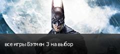 все игры Бэтмен 3 на выбор