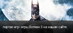 портал игр- игры Бэтмен 3 на нашем сайте