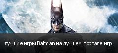лучшие игры Batman на лучшем портале игр