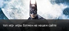 топ игр- игры Бэтмен на нашем сайте