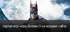 портал игр- игры Бэтмен 3 на игровом сайте