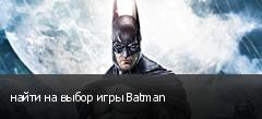 найти на выбор игры Batman
