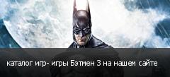 каталог игр- игры Бэтмен 3 на нашем сайте