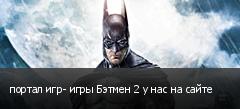 портал игр- игры Бэтмен 2 у нас на сайте