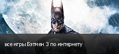 все игры Бэтмен 3 по интернету