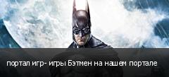 портал игр- игры Бэтмен на нашем портале