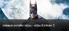 клевые онлайн игры - игры Бэтмен 3